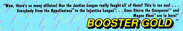 Wow, there's so many villains! Has the Justice League really fought all of them? this is too cool . . . Everybody from the Appellaxians™ to the Injustice League™ . . . Even Starro the Conqueror™ and Magna Khan™ are in here! -- Booster Gold™