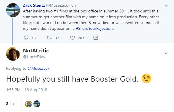 After having two #1 films at the box office in summer 2011, it took until this summer to get another film with my name on it into production. Every other film/pilot I worked on between then & now died or was rewritten so much that my name didn't appear on it. -- @MuseZack 16 Aug 2018